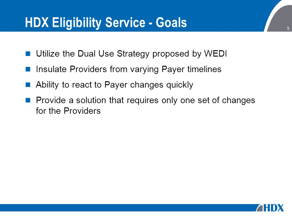 5 HDX Eligibility Service - Goals Utilize the Dual Use Strategy proposed by WEDI Insulate Providers from varying Payer timelines Ability to react to Payer changes quickly Provide a solution that requires only one set of changes for the Providers