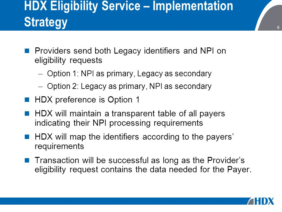 6 HDX Eligibility Service – Implementation Strategy Providers send both Legacy identifiers and NPI on eligibility requests –Option 1: NPI as primary, Legacy as secondary –Option 2: Legacy as primary, NPI as secondary HDX preference is Option 1 HDX will maintain a transparent table of all payers indicating their NPI processing requirements HDX will map the identifiers according to the payers' requirements Transaction will be successful as long as the Provider's eligibility request contains the data needed for the Payer.