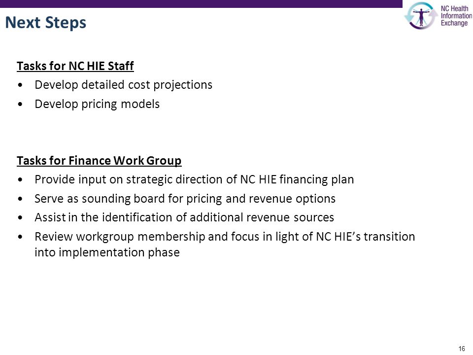 Next Steps Tasks for NC HIE Staff Develop detailed cost projections Develop pricing models Tasks for Finance Work Group Provide input on strategic direction of NC HIE financing plan Serve as sounding board for pricing and revenue options Assist in the identification of additional revenue sources Review workgroup membership and focus in light of NC HIE's transition into implementation phase 16