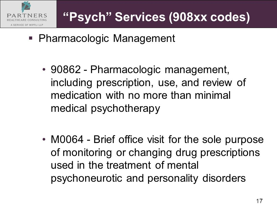 "17 ""Psych"" Services (908xx codes)  Pharmacologic Management 90862 - Pharmacologic management, including prescription, use, and review of medication w"