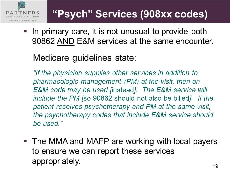"19 ""Psych"" Services (908xx codes) Medicare guidelines state: ""If the physician supplies other services in addition to pharmacologic management (PM) at"