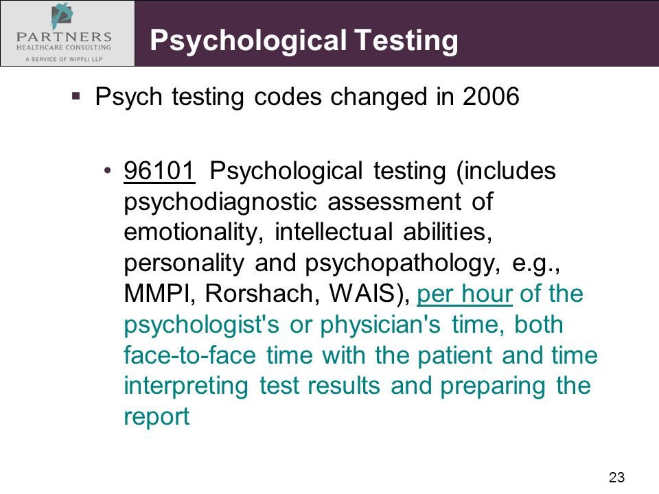 23 Psychological Testing  Psych testing codes changed in 2006 96101 Psychological testing (includes psychodiagnostic assessment of emotionality, intellectual abilities, personality and psychopathology, e.g., MMPI, Rorshach, WAIS), per hour of the psychologist s or physician s time, both face-to-face time with the patient and time interpreting test results and preparing the report