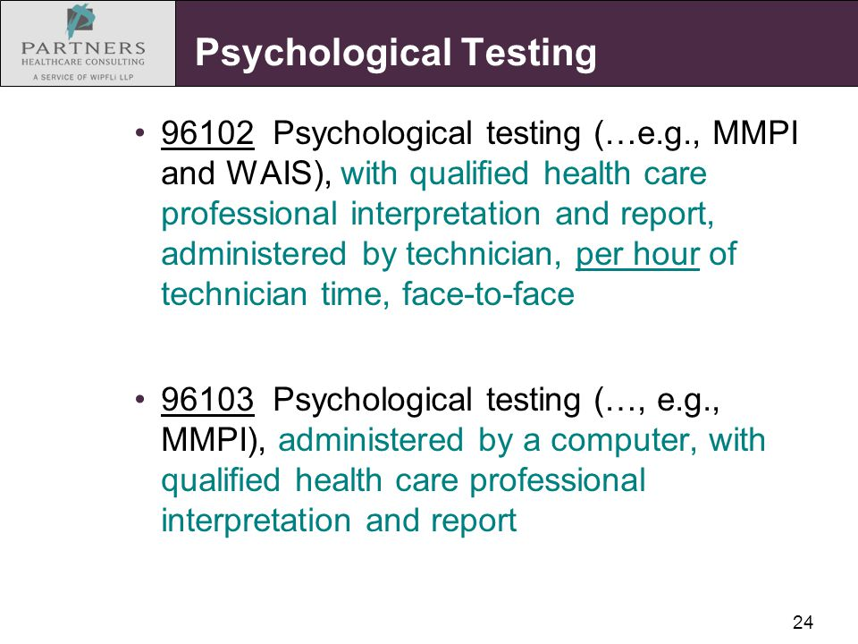 24 Psychological Testing 96102 Psychological testing (…e.g., MMPI and WAIS), with qualified health care professional interpretation and report, admini