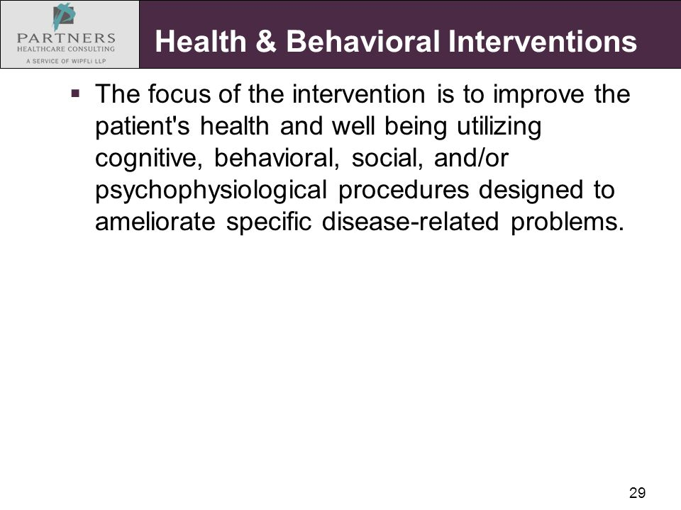 29 Health & Behavioral Interventions  The focus of the intervention is to improve the patient s health and well being utilizing cognitive, behavioral, social, and/or psychophysiological procedures designed to ameliorate specific disease-related problems.