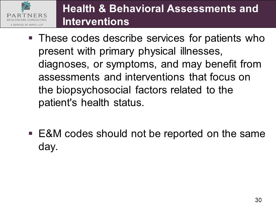 30 Health & Behavioral Assessments and Interventions  These codes describe services for patients who present with primary physical illnesses, diagnoses, or symptoms, and may benefit from assessments and interventions that focus on the biopsychosocial factors related to the patient s health status.