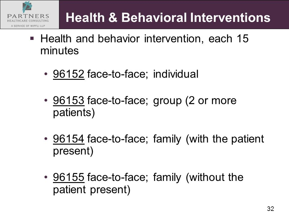 32 Health & Behavioral Interventions  Health and behavior intervention, each 15 minutes 96152 face-to-face; individual 96153 face-to-face; group (2 or more patients) 96154 face-to-face; family (with the patient present) 96155 face-to-face; family (without the patient present)