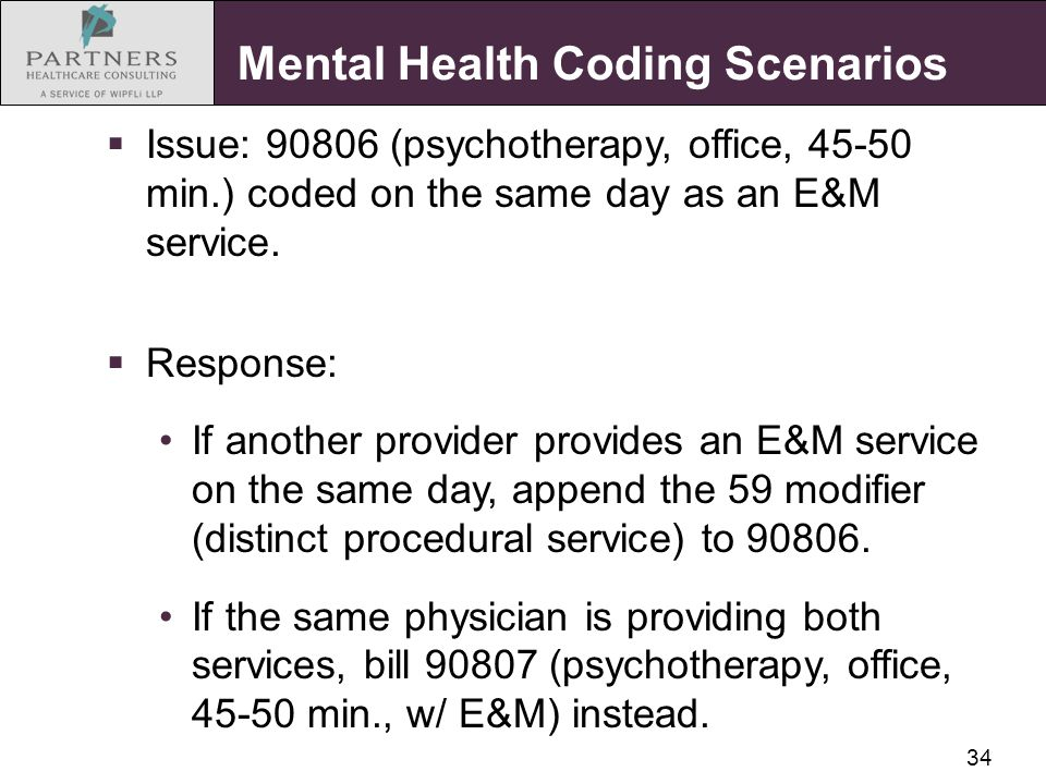 34 Mental Health Coding Scenarios  Issue: 90806 (psychotherapy, office, 45-50 min.) coded on the same day as an E&M service.