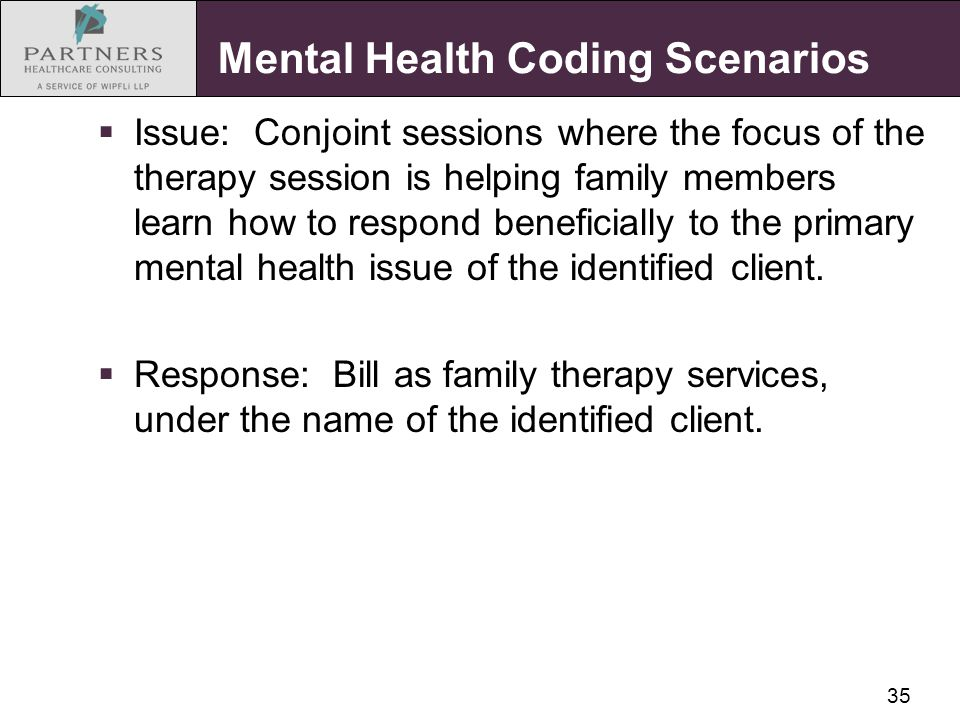 35 Mental Health Coding Scenarios  Issue: Conjoint sessions where the focus of the therapy session is helping family members learn how to respond ben