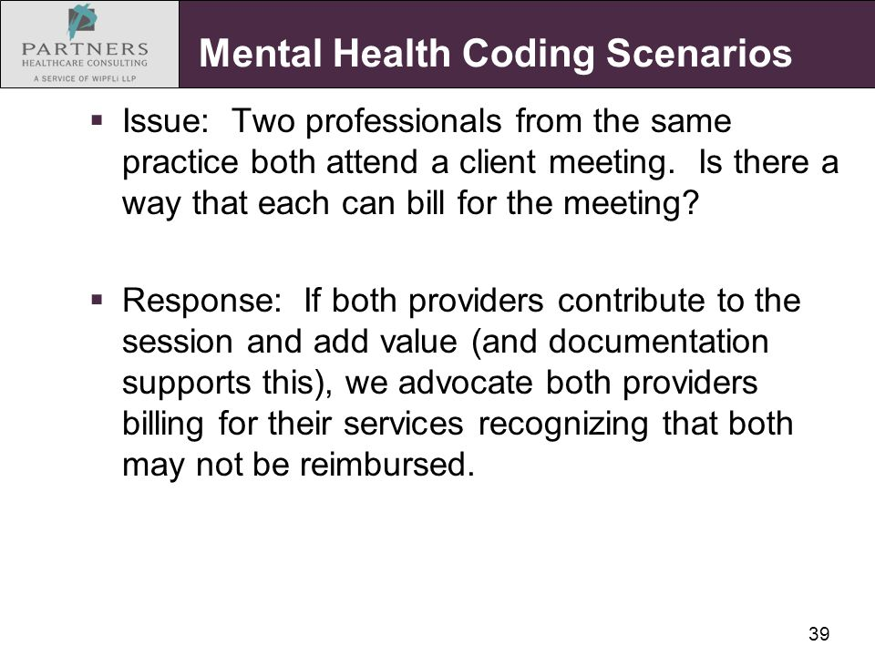 39 Mental Health Coding Scenarios  Issue: Two professionals from the same practice both attend a client meeting.