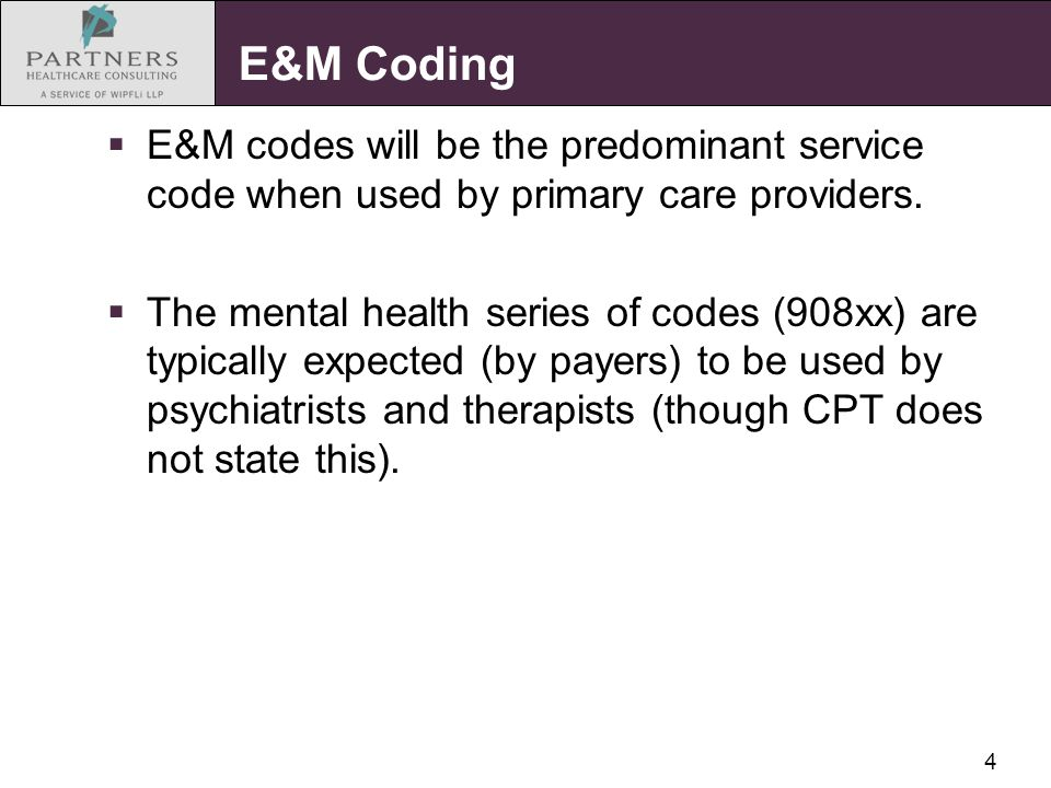 4 E&M Coding  E&M codes will be the predominant service code when used by primary care providers.  The mental health series of codes (908xx) are typ