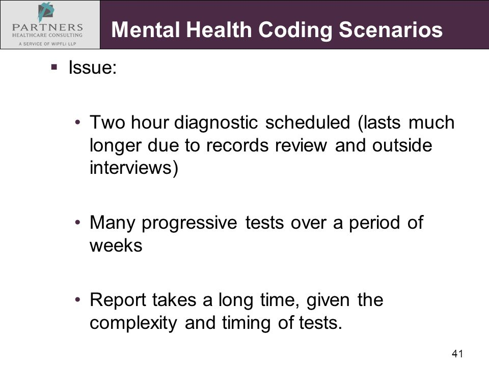 41 Mental Health Coding Scenarios  Issue: Two hour diagnostic scheduled (lasts much longer due to records review and outside interviews) Many progres