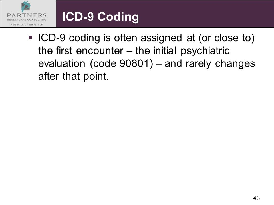 43 ICD-9 Coding  ICD-9 coding is often assigned at (or close to) the first encounter – the initial psychiatric evaluation (code 90801) – and rarely c