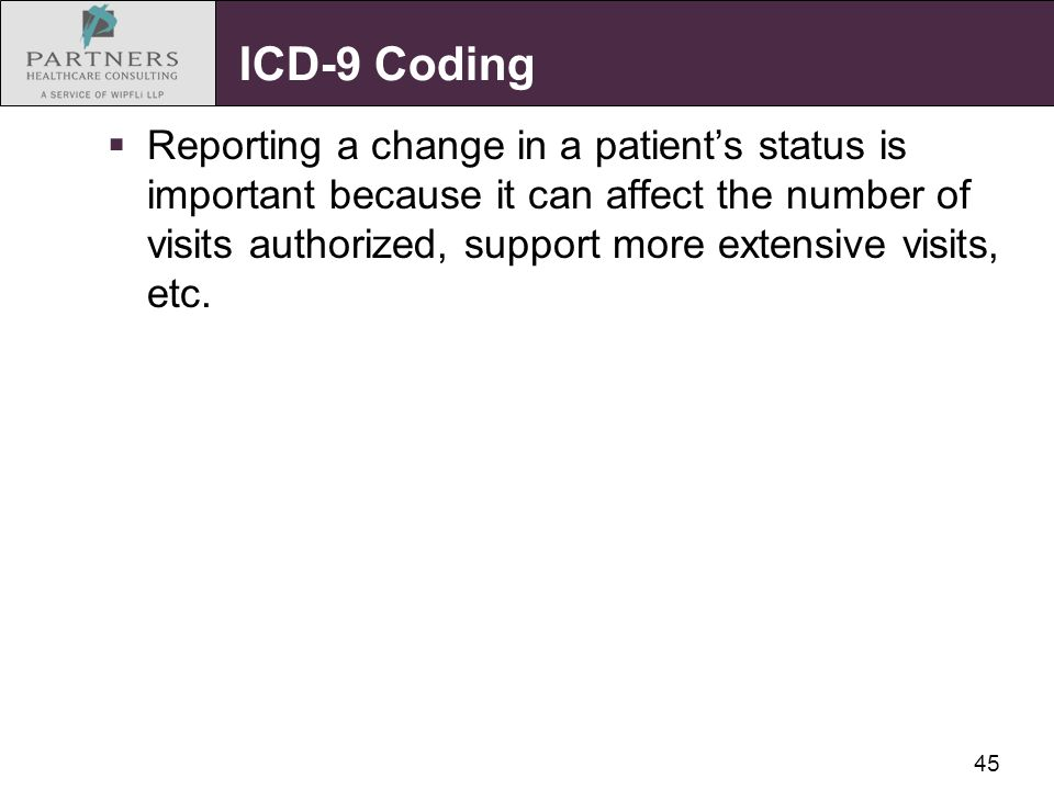45 ICD-9 Coding  Reporting a change in a patient's status is important because it can affect the number of visits authorized, support more extensive
