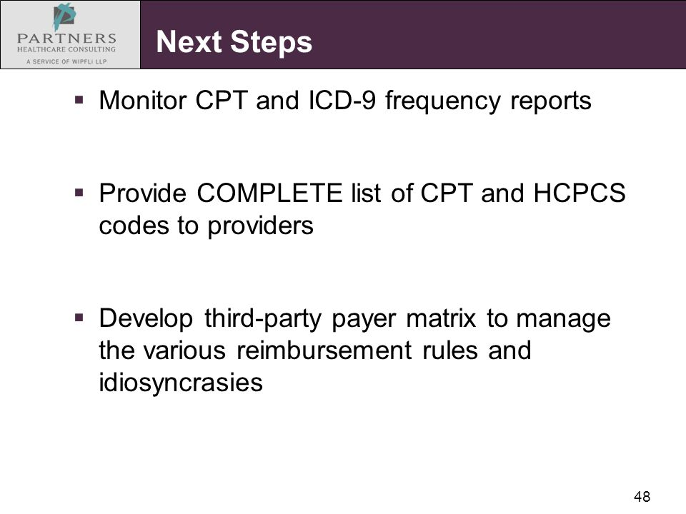 48 Next Steps  Monitor CPT and ICD-9 frequency reports  Provide COMPLETE list of CPT and HCPCS codes to providers  Develop third-party payer matrix