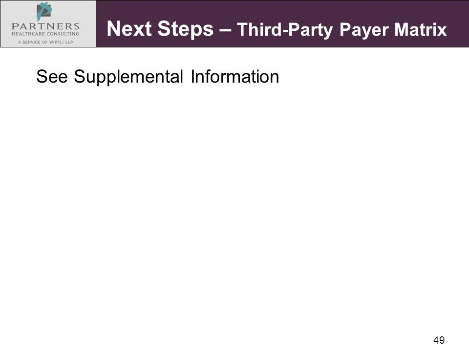 49 Next Steps – Third-Party Payer Matrix See Supplemental Information