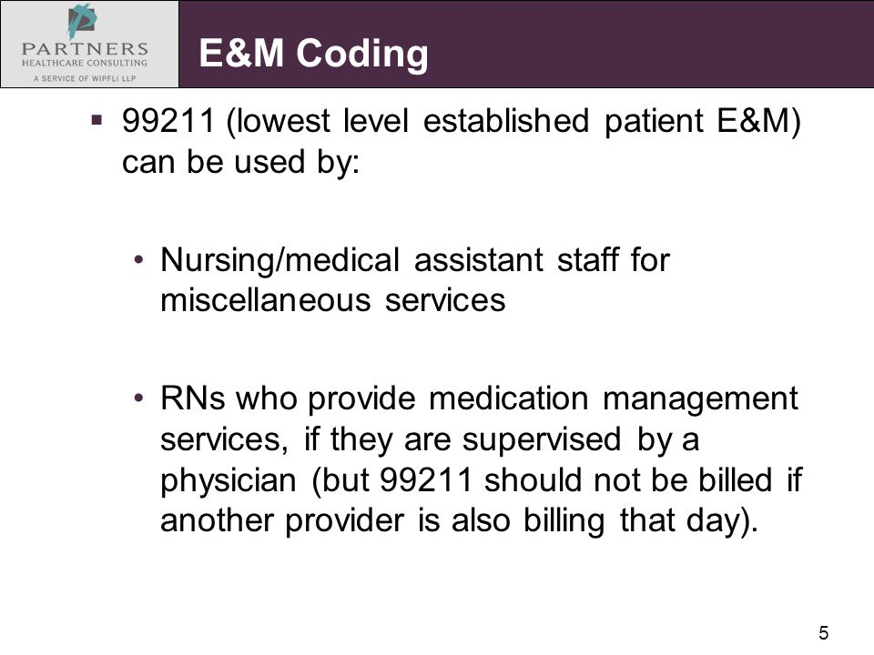 5 E&M Coding  99211 (lowest level established patient E&M) can be used by: Nursing/medical assistant staff for miscellaneous services RNs who provide medication management services, if they are supervised by a physician (but 99211 should not be billed if another provider is also billing that day).