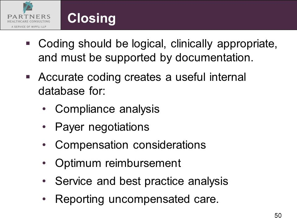 50 Closing  Coding should be logical, clinically appropriate, and must be supported by documentation.  Accurate coding creates a useful internal dat