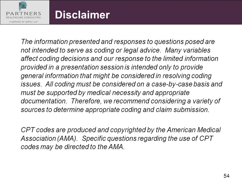 54 Disclaimer The information presented and responses to questions posed are not intended to serve as coding or legal advice. Many variables affect co