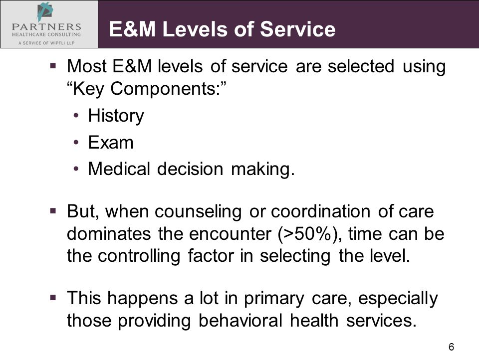 6 E&M Levels of Service  Most E&M levels of service are selected using Key Components: History Exam Medical decision making.
