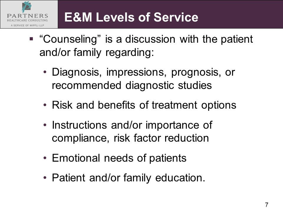 "7 E&M Levels of Service  ""Counseling"" is a discussion with the patient and/or family regarding: Diagnosis, impressions, prognosis, or recommended dia"