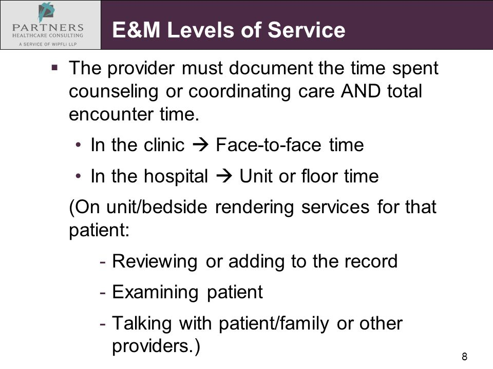 8 E&M Levels of Service  The provider must document the time spent counseling or coordinating care AND total encounter time. In the clinic  Face-to-