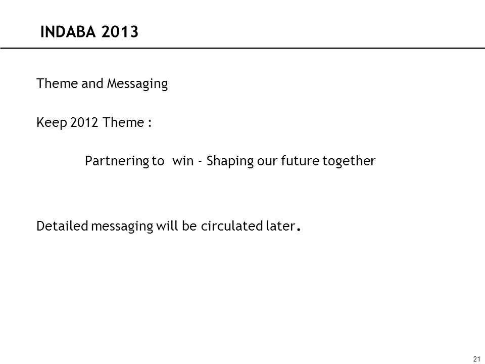 INDABA 2013 Theme and Messaging Keep 2012 Theme : Partnering to win - Shaping our future together Detailed messaging will be circulated later.