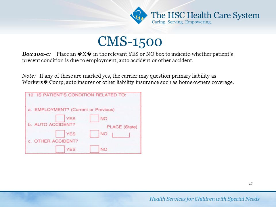 CMS-1500 Box 10a-c: Place an � X � in the relevant YES or NO box to indicate whether patient's present condition is due to employment, auto accident o