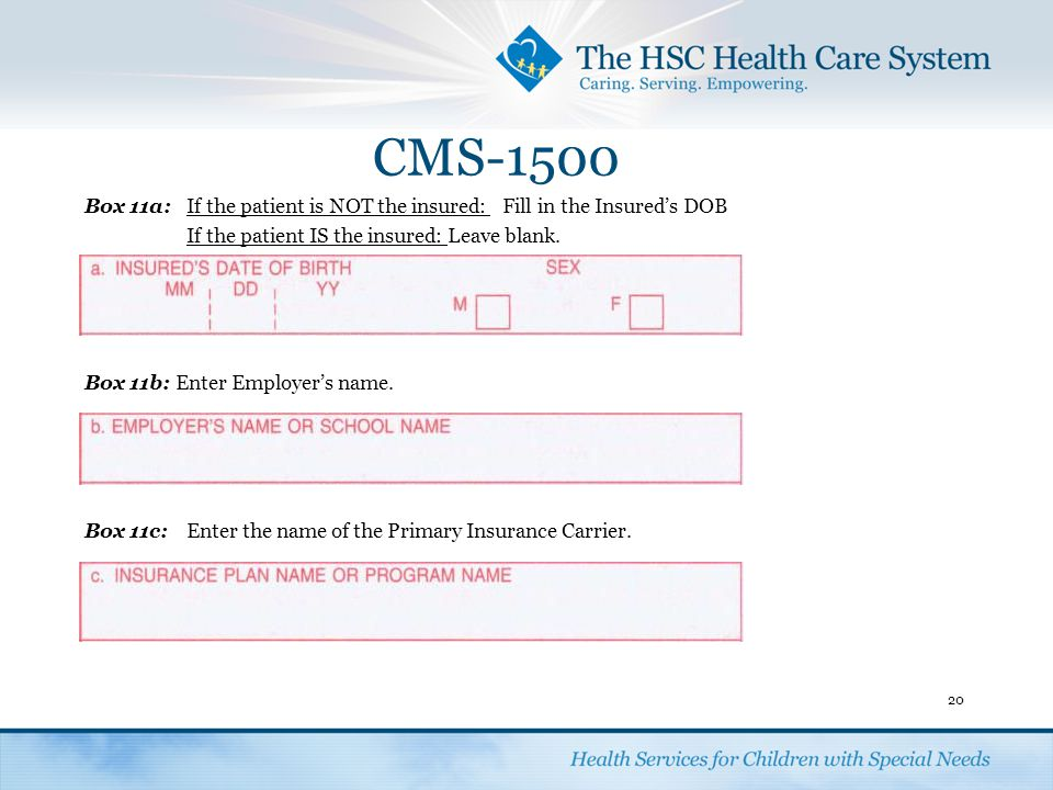 CMS-1500 Box 11a:If the patient is NOT the insured: Fill in the Insured's DOB If the patient IS the insured: Leave blank. Box 11b: Enter Employer's na