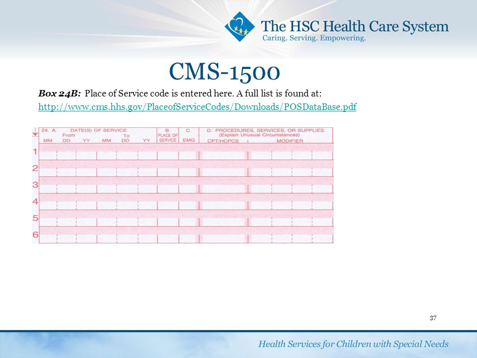 CMS-1500 37 Box 24B:Place of Service code is entered here. A full list is found at: http://www.cms.hhs.gov/PlaceofServiceCodes/Downloads/POSDataBase.p