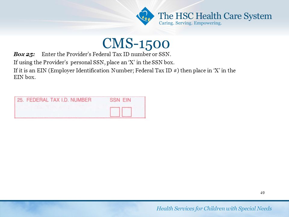 CMS-1500 49 Box 25:Enter the Provider's Federal Tax ID number or SSN. If using the Provider'spersonal SSN, place an 'X' in the SSN box. If it is an EI