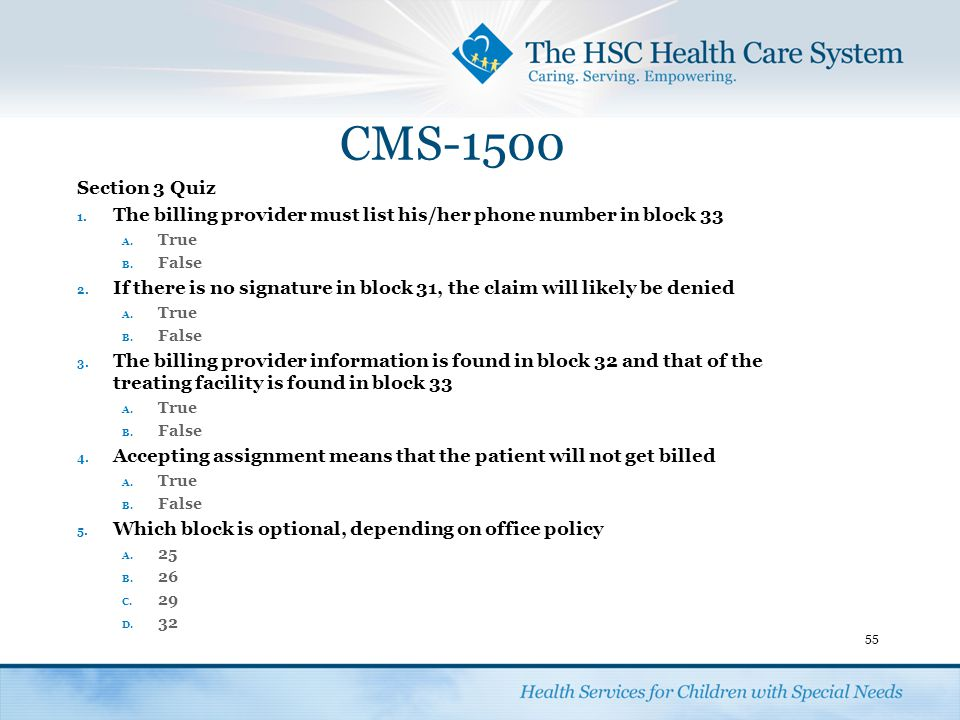 CMS-1500 Section 3 Quiz 1. The billing provider must list his/her phone number in block 33 A. True B. False 2. If there is no signature in block 31, t