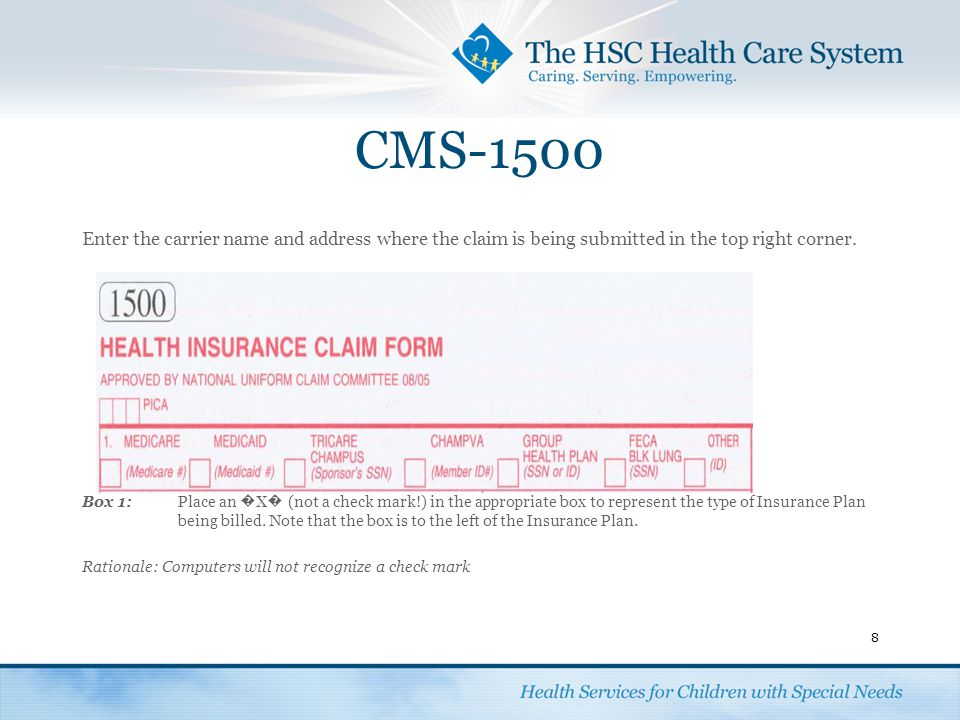 CMS-1500 Enter the carrier name and address where the claim is being submitted in the top right corner. Box 1: Place an � X � (not a check mark!) in t