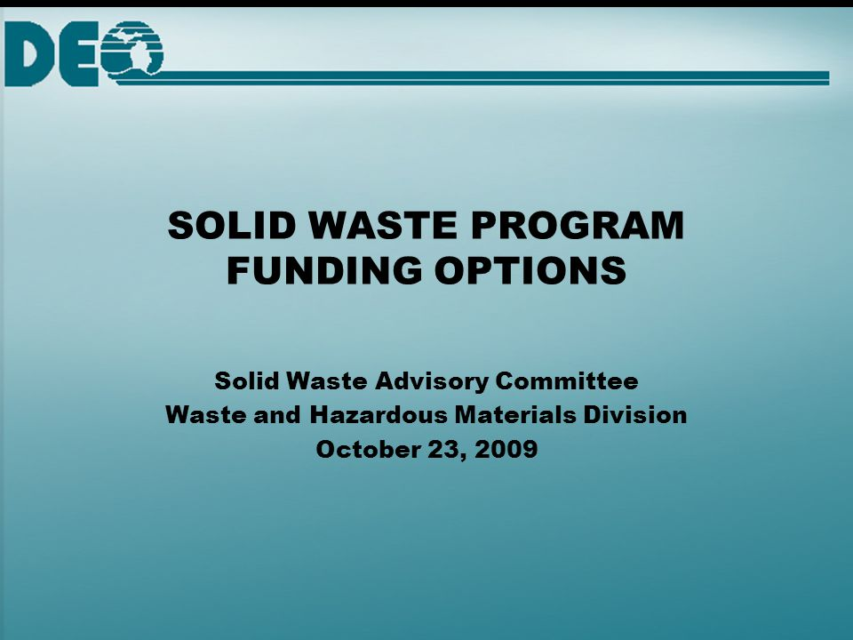 SOLID WASTE PROGRAM FUNDING OPTIONS Solid Waste Advisory Committee Waste and Hazardous Materials Division October 23, 2009