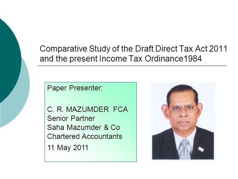 Comparative Study of the Draft Direct Tax Act 2011 and the present Income Tax Ordinance1984 Paper Presenter: C. R. MAZUMDER FCA Senior Partner Saha Ma