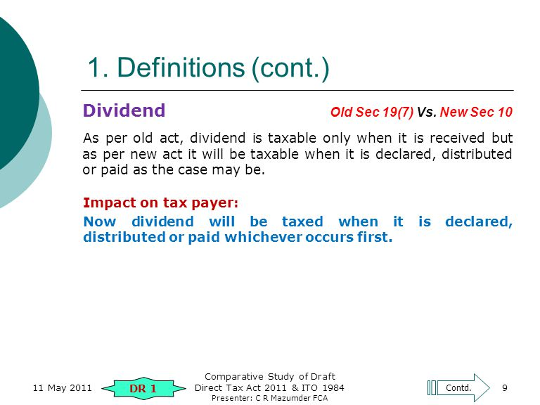 Presenter: C R Mazumder FCA 9 1. Definitions (cont.) Dividend Old Sec 19(7) Vs. New Sec 10 As per old act, dividend is taxable only when it is receive