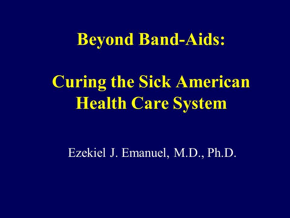 Beyond Band-Aids: Curing the Sick American Health Care System Ezekiel J. Emanuel, M.D., Ph.D.