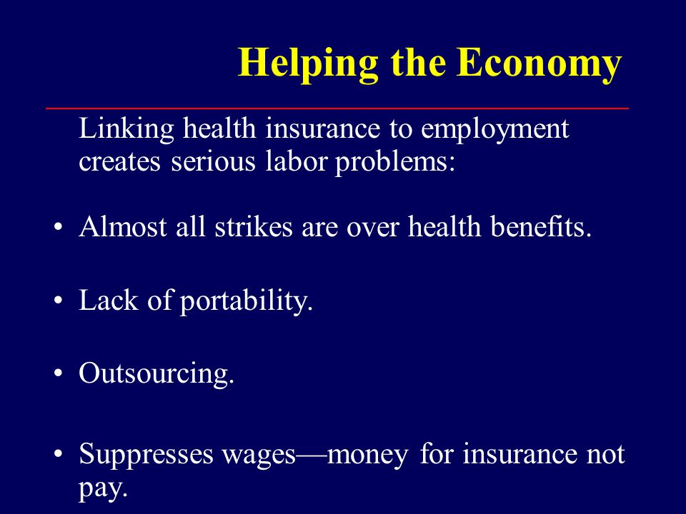 Helping the Economy Linking health insurance to employment creates serious labor problems: Almost all strikes are over health benefits.