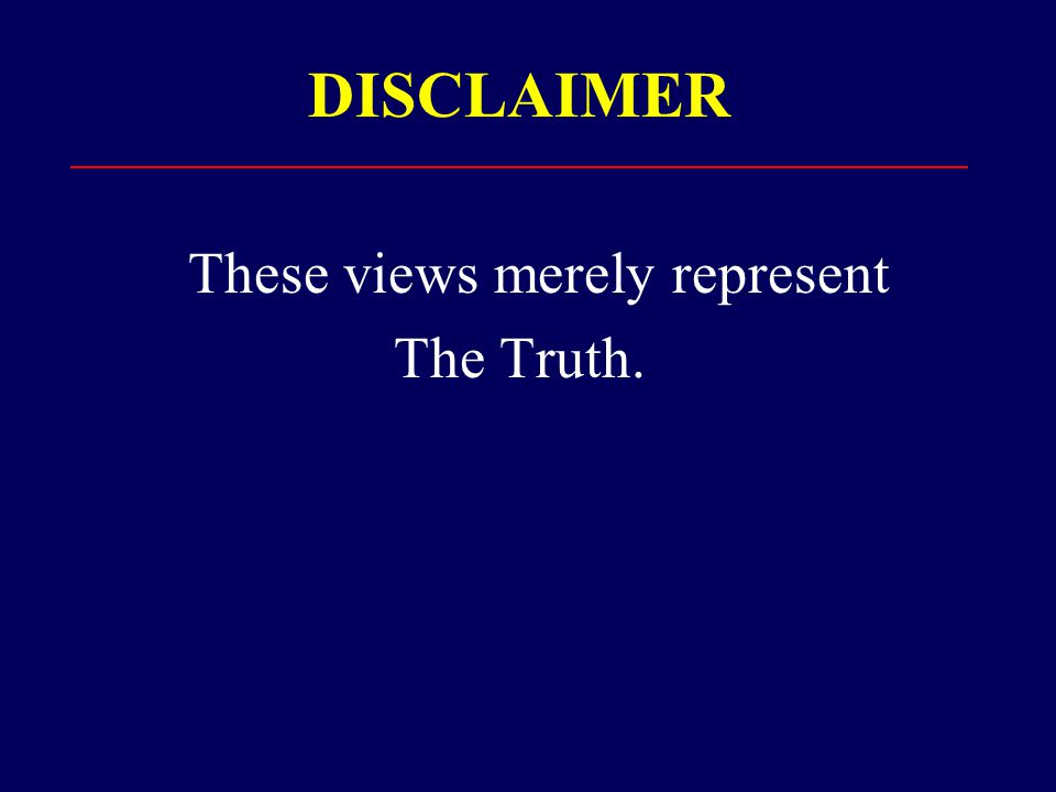 DISCLAIMER These views merely represent The Truth.
