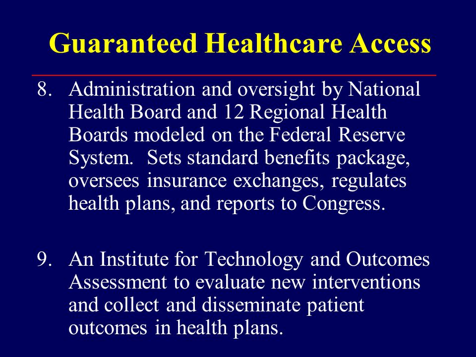 Guaranteed Healthcare Access 8.Administration and oversight by National Health Board and 12 Regional Health Boards modeled on the Federal Reserve System.