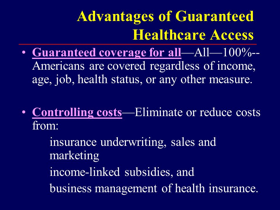 Advantages of Guaranteed Healthcare Access Guaranteed coverage for all—All—100%-- Americans are covered regardless of income, age, job, health status, or any other measure.