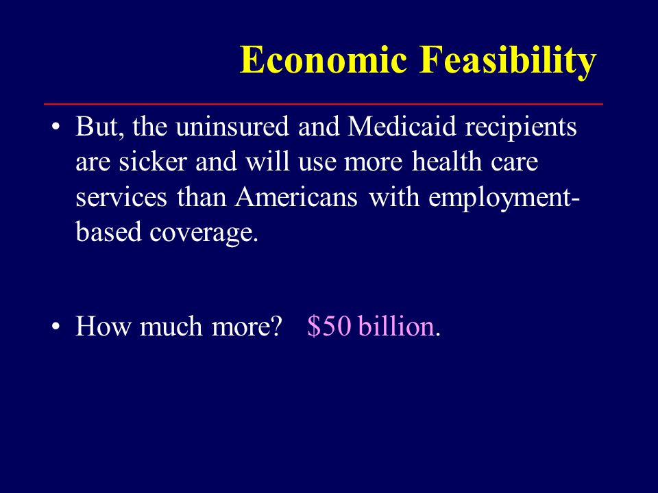Economic Feasibility But, the uninsured and Medicaid recipients are sicker and will use more health care services than Americans with employment- based coverage.