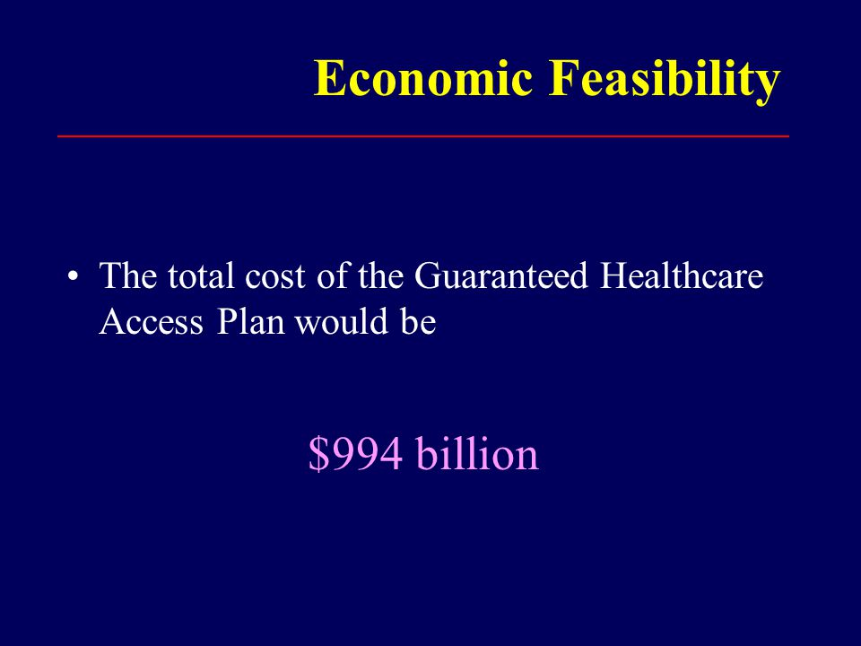 Economic Feasibility The total cost of the Guaranteed Healthcare Access Plan would be $994 billion