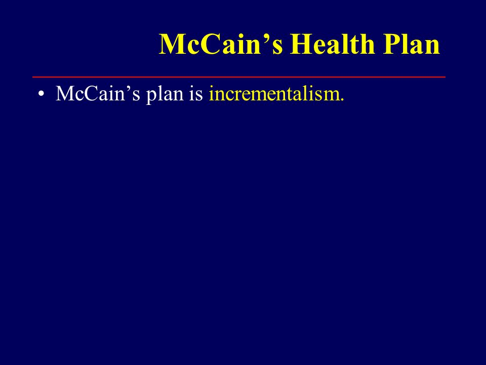 McCain's Health Plan McCain's plan is incrementalism.