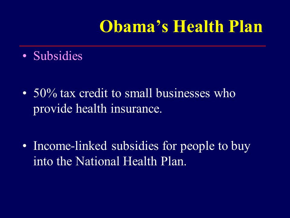 Obama's Health Plan Subsidies 50% tax credit to small businesses who provide health insurance.