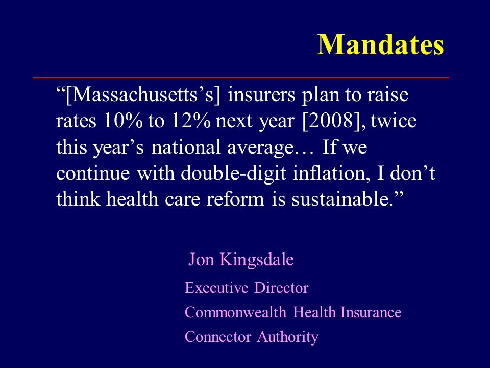 Mandates [Massachusetts's] insurers plan to raise rates 10% to 12% next year [2008], twice this year's national average… If we continue with double-digit inflation, I don't think health care reform is sustainable. Jon Kingsdale Executive Director Commonwealth Health Insurance Connector Authority