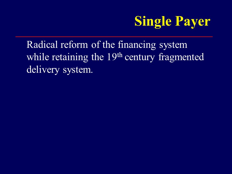 Single Payer Radical reform of the financing system while retaining the 19 th century fragmented delivery system.