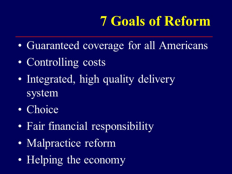 7 Goals of Reform Guaranteed coverage for all Americans Controlling costs Integrated, high quality delivery system Choice Fair financial responsibility Malpractice reform Helping the economy