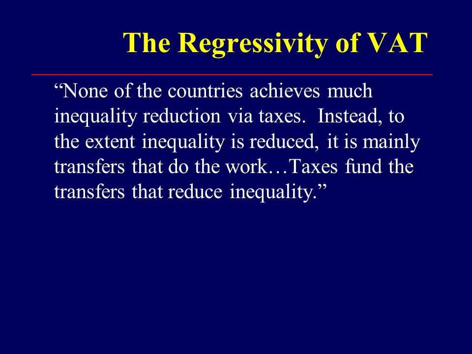 The Regressivity of VAT None of the countries achieves much inequality reduction via taxes.