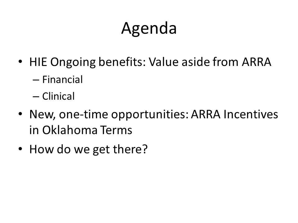 Agenda HIE Ongoing benefits: Value aside from ARRA – Financial – Clinical New, one-time opportunities: ARRA Incentives in Oklahoma Terms How do we get there