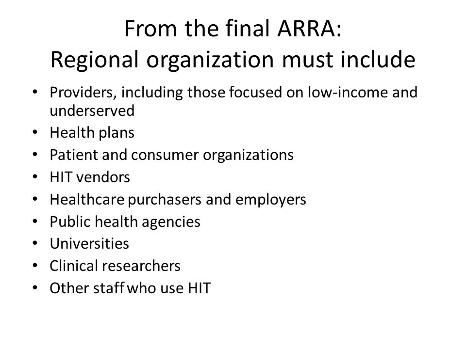From the final ARRA: Regional organization must include Providers, including those focused on low-income and underserved Health plans Patient and consumer organizations HIT vendors Healthcare purchasers and employers Public health agencies Universities Clinical researchers Other staff who use HIT